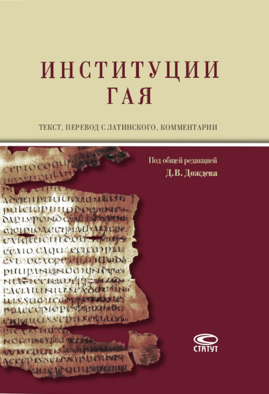 Институции Гая = Gai Institutionum commentarii quattuor : текст, пер. с лат., коммент. / Под общ. ред. Д.В.Дождева. - М.: Статут, 2020. - 384 с. (Текст на рус. и лат. яз.)